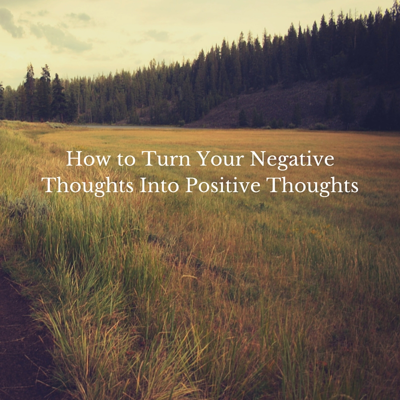 How to Turn Your Negative Thoughts Into Positive Thoughts